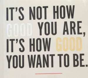 it is not how good you are it is how good you want to be